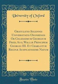 Gratulatio Solennis Universitatis Oxoniensis Ob Celsissimum Georgium Fred; Aug; Walliæ Principem Georgio III. Et Charlottæ Reginæ Auspicatissime Natum (Classic Reprint)