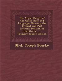 The Aryan Origin of the Gaelic Race and Language: Showing the Present and Past Literary Position of Irish Gaelic ... - Primary Source Edition