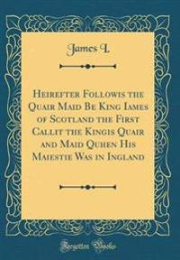 Heirefter Followis the Quair Maid Be King Iames of Scotland the First Callit the Kingis Quair and Maid Quhen His Maiestie Was in Ingland (Classic Reprint)