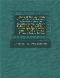 History of the University of the South, at Sewanee, Tennessee : from its founding by the southern bishops, clergy, and laity of the Episcopal Church i