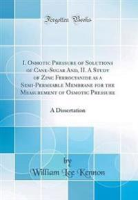 I. Osmotic Pressure of Solutions of Cane-Sugar And, II. a Study of Zinc Ferrocyanide as a Semi-Permeable Membrane for the Measurement of Osmotic Pressure
