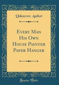 Every Man His Own House Painter Paper Hanger (Classic Reprint)