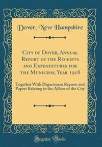 City of Dover, Annual Report of the Receipts and Expenditures for the Municipal Year 1918