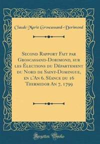 Second Rapport Fait Par Groscassand-Dorimond, Sur Les Elections Du D'Partement Du Nord de Saint-Domingue, En L'An 6. S'Ance Du 16 Thermidor an 7, 1799