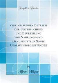 Vereinbarungen Betreffs der Untersuchung und Beurteilung von Nahrungs-und Genussmitteln Sowie Gebrauchsgegenständen (Classic Reprint)