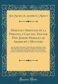 Meritos y Servicios de la Persona, y Casa del Doctor Don Joseph Morales de Aramburù y Montero: Que Se Hacen Presentes À La Justificacion del Exmo. Señ