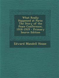 What Really Happened at Paris: The Story of the Peace Conference, 1918-1919 - Primary Source Edition