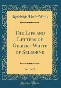 The Life and Letters of Gilbert White of Selborne, Vol. 1 of 2 (Classic Reprint)