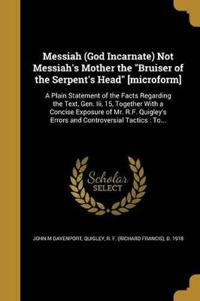 Messiah (God Incarnate) Not Messiah's Mother the Bruiser of the Serpent's Head [Microform]: A Plain Statement of the Facts Regarding the Text, Gen. II