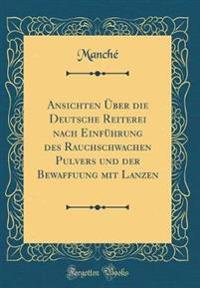 Ansichten Über die Deutsche Reiterei nach Einführung des Rauchschwachen Pulvers und der Bewaffuung mit Lanzen (Classic Reprint)