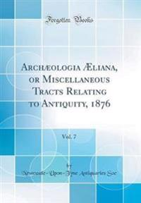 Archæologia Æliana, or Miscellaneous Tracts Relating to Antiquity, 1876, Vol. 7 (Classic Reprint)