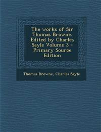 The Works of Sir Thomas Browne. Edited by Charles Sayle Volume 3 - Primary Source Edition