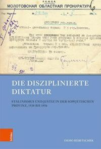Die Disziplinierte Diktatur: Stalinismus Und Justiz in Der Sowjetischen Provinz, 1938 Bis 1956