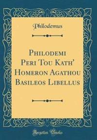 Philodemi Peri Tou Kath' Homeron Agathou Basileos Libellus (Classic Reprint)