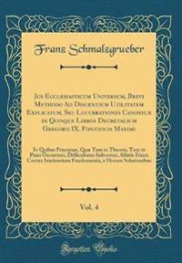 Jus Ecclesiasticum Universum, Brevi Methodo Ad Discentium Utilitatem Explicatum, Seu Lucubrationes Canonicæ in Quinque Libros Decretalium Gregorii IX. Pontificis Maximi, Vol. 4