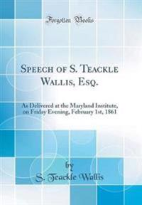 Speech of S. Teackle Wallis, Esq.: As Delivered at the Maryland Institute, on Friday Evening, February 1st, 1861 (Classic Reprint)