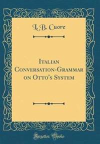 Italian Conversation-Grammar on Otto's System (Classic Reprint)