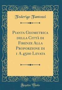 Pianta Geometrica della Città di Firenze Alla Proporzione di 1 A 4500 Levata (Classic Reprint)