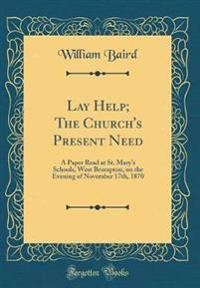 Lay Help; The Church's Present Need: A Paper Read at St. Mary's Schools, West Brompton, on the Evening of November 17th, 1870 (Classic Reprint)