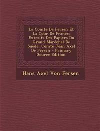 Le Comte de Fersen Et La Cour de France: Extraits Des Papiers Du Grand Marechal de Suede, Comte Jean Axel de Fersen - Primary Source Edition