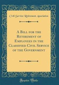 A Bill for the Retirement of Employees in the Classified Civil Service of the Government (Classic Reprint)