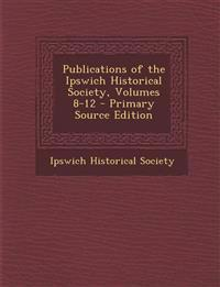 Publications of the Ipswich Historical Society, Volumes 8-12 - Primary Source Edition