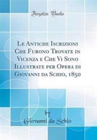 Le Antiche Iscrizioni Che Furono Trovate in Vicenza e Che Vi Sono Illustrate per Opera di Giovanni da Schio, 1850 (Classic Reprint)