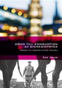 Dömd till konsumtion av sinnesintryck : bidrag till modernitetens historia