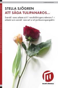 Att säga tulipanaros... : svensklärares arbete och lärarutbildningens relevans för arbetet som svensklärare sett ur ett professionsperspektiv