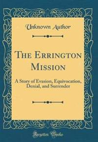 The Errington Mission: A Story of Evasion, Equivocation, Denial, and Surrender (Classic Reprint)