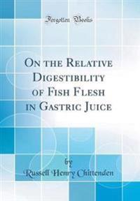 On the Relative Digestibility of Fish Flesh in Gastric Juice (Classic Reprint)