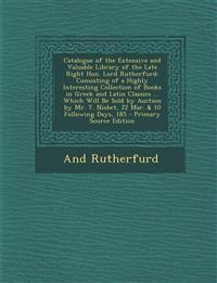 Catalogue of the Extensive and Valuable Library of the Late Right Hon. Lord Rutherfurd: Consisting of a Highly Interesting Collection of Books in Gree
