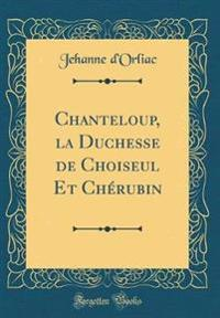 Chanteloup, la Duchesse de Choiseul Et Chérubin (Classic Reprint)