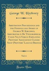 Arbitration Proceedings and the Findings and Award of George W. Kirchwey, Arbitrator in Re Typographical Union No; 6 Versus Employing Printers' Association Closed Shop (Printers' League) Branch, Vol. 6 (Classic Reprint)