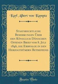 Staatsrechtliche Bemerkungen  ber Den K niglich D nischen Offenen Brief Vom 8. Juli 1846, Die Erbfolge in Den Herzogth mern Betreffend (Classic Reprint)