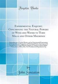 Experimental Enquiry; Concerning the Natural Powers of Wind and Water to Turn Mills and Other Machines