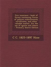 Fire insurance : book of forms containing forms of policies endorsements, certificates, and other valuable matter, for the use of agents and others