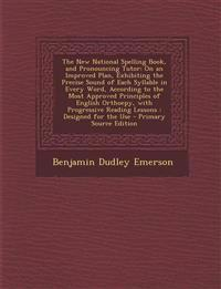 The New National Spelling Book, and Pronouncing Tutor: On an Improved Plan, Exhibiting the Precise Sound of Each Syllable in Every Word, According to