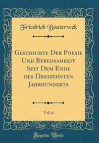 Geschichte Der Poesie Und Beredsamkeit Seit Dem Ende des Dreizehnten Jahrhunderts, Vol. 6 (Classic Reprint)