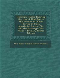 Hydraulic Tables: Showing the Loss of Head Due to the Friction of Water Flowing in Pipes, Aqueducts, Sewers, Etc. and the Discharge Over Weirs