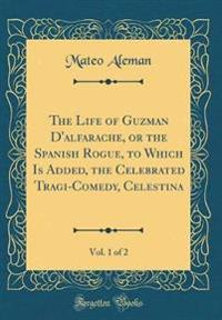 The Life of Guzman D'Alfarache, or the Spanish Rogue, to Which Is Added, the Celebrated Tragi-Comedy, Celestina, Vol. 1 of 2 (Classic Reprint)
