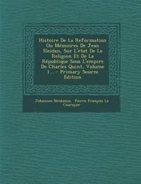 Histoire De La Reformation Ou Mémoires De Jean Sleidan, Sur L'etat De La Religion Et De La République Sous L'empire De Charles Quint, Volume 1...