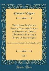 Trait' Des Impts En France Consid'r's Sous Le Rapport Du Droit, L'Conomie Politique Et de la Statistique, Vol. 1