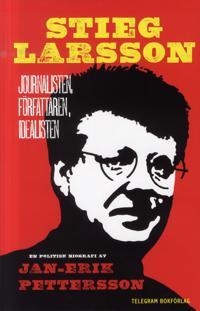 Stieg Larsson : journalisten, författaren, idealisten