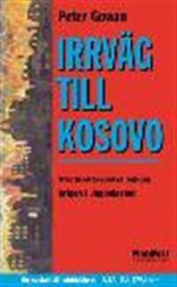 Irrväg till Kosovo : stormaktsspelet bakom Jugoslavienkrigen