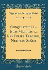 Conquista de la Islas Malucas, Al Rey Felipe Tercero, Nuestro Se or (Classic Reprint)