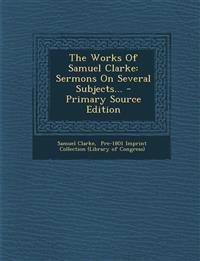 The Works Of Samuel Clarke: Sermons On Several Subjects...