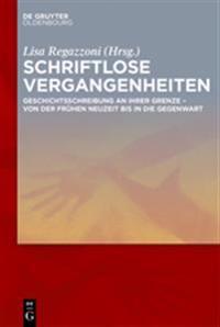 Schriftlose Vergangenheiten: Geschichtsschreibung an Ihrer Grenze Von Der Frühen Neuzeit Bis in Die Gegenwart