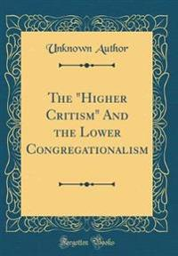 "The ""higher Critism"" and the Lower Congregationalism (Classic Reprint)"