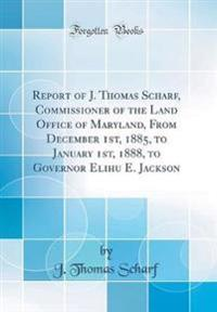 Report of J. Thomas Scharf, Commissioner of the Land Office of Maryland, From December 1st, 1885, to January 1st, 1888, to Governor Elihu E. Jackson (Classic Reprint)